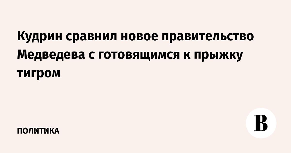 Кудрин сравнил новое правительство Медведева с готовящимся к прыжку тигром