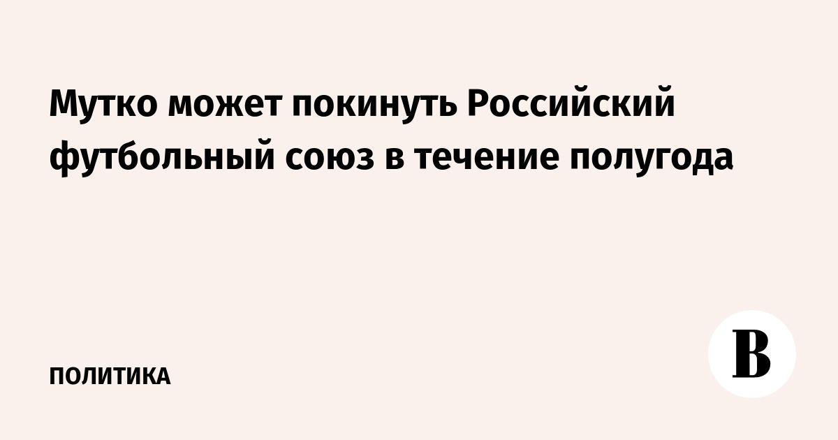 Мутко может покинуть Российский футбольный союз в течение полугода