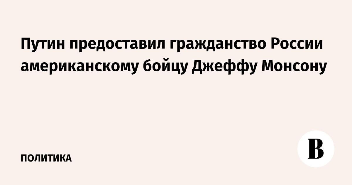 Путин предоставил гражданство России американскому бойцу Джеффу Монсону