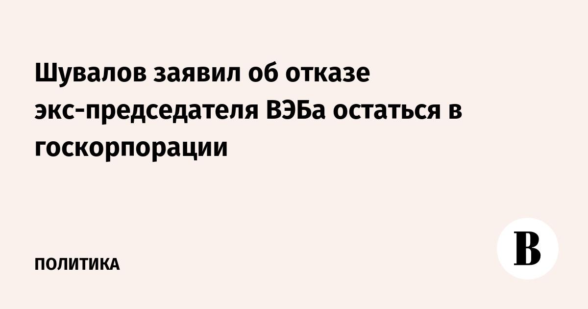 Шувалов заявил об отказе экс-председателя ВЭБа остаться в госкорпорации