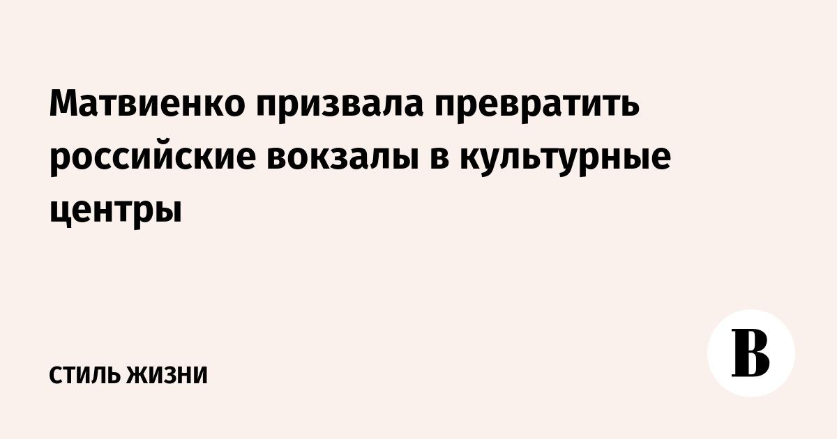Матвиенко призвала превратить российские вокзалы в культурные центры