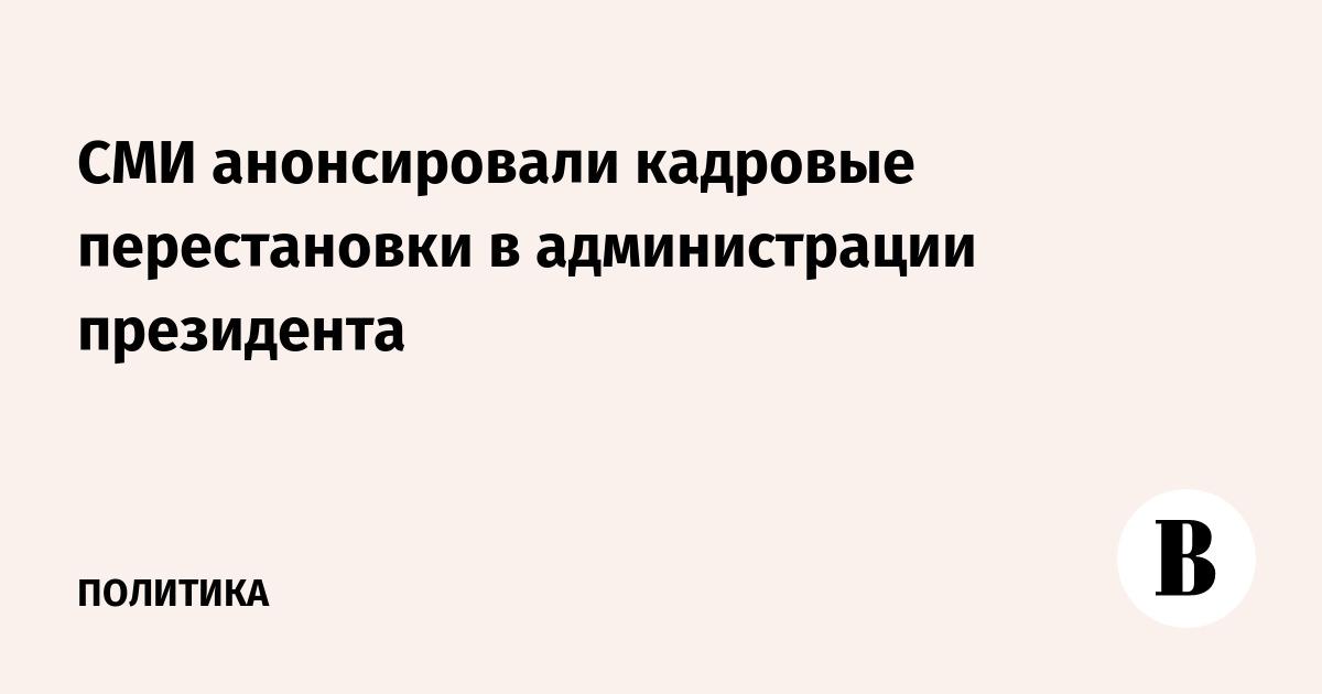 СМИ анонсировали кадровые перестановки в администрации президента