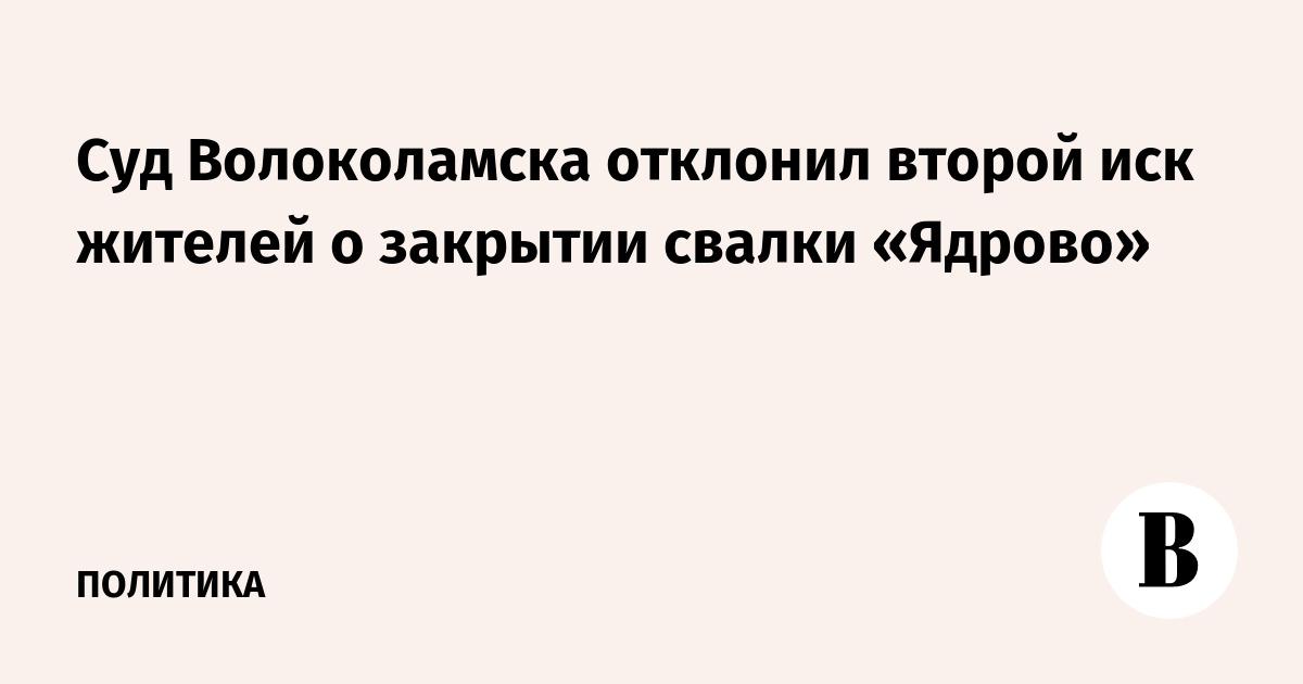 Суд Волоколамска отклонил второй иск жителей о закрытии свалки «Ядрово»