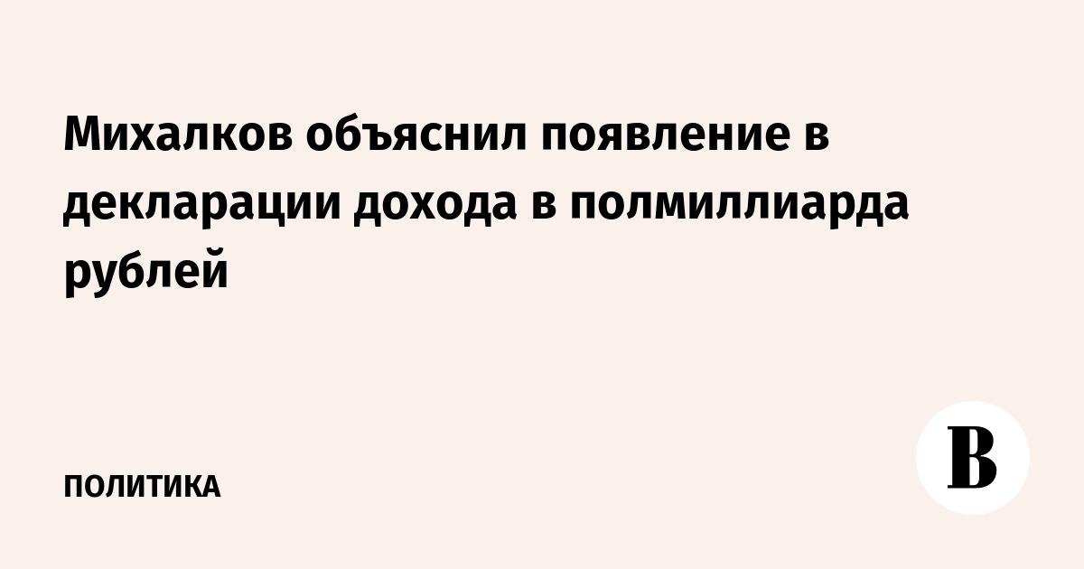 Михалков объяснил появление в декларации дохода в полмиллиарда рублей