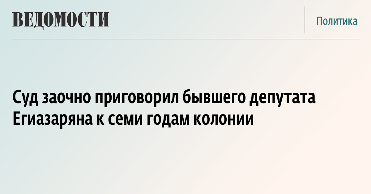 Суд заочно приговорил бывшего депутата Егиазаряна к семи годам колонии