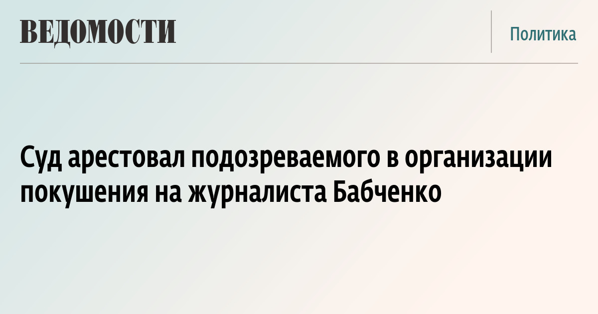 Суд арестовал подозреваемого в организации покушения на журналиста Бабченко