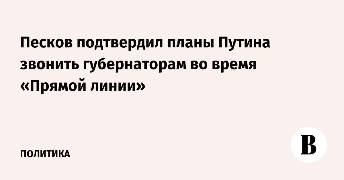 Песков подтвердил планы Путина звонить губернаторам во время «Прямой линии»