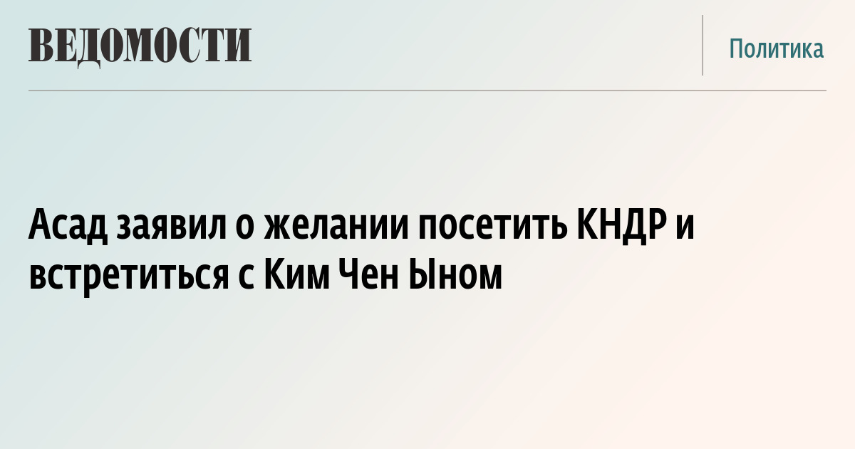 Асад заявил о желании посетить КНДР и встретиться с Ким Чен Ыном
