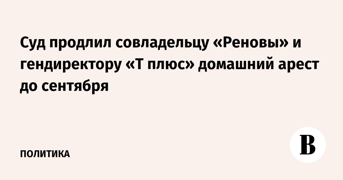 Суд продлил совладельцу «Реновы» и гендиректору «Т плюс» домашний арест до сентября