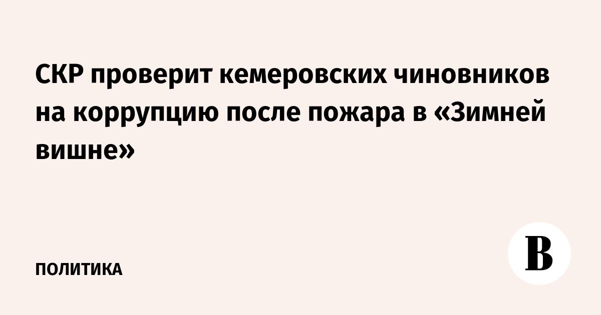 СКР проверит кемеровских чиновников на коррупцию после пожара в «Зимней вишне»