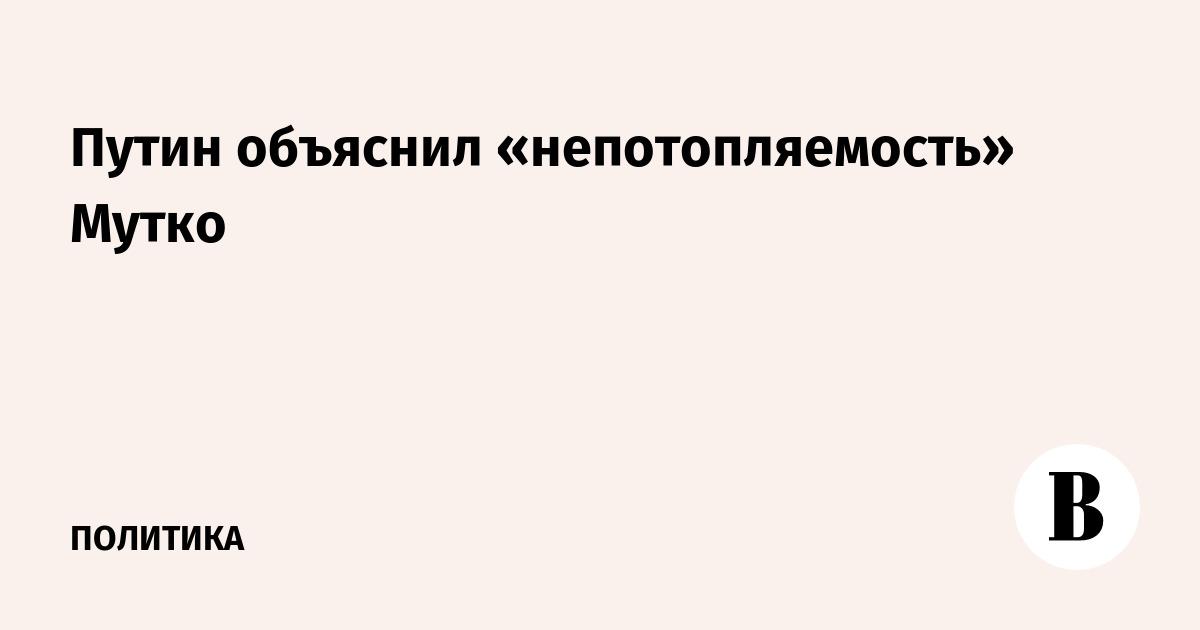 Путин объяснил «непотопляемость» Мутко