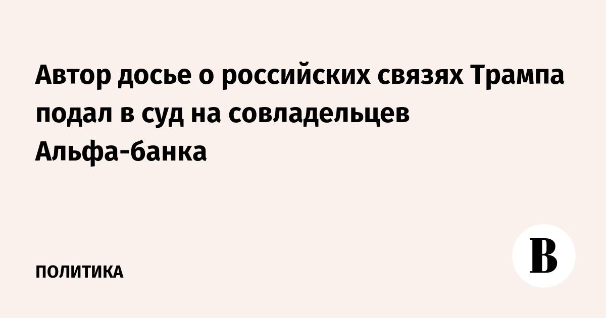 Автор досье о российских связях Трампа подал в суд на совладельцев Альфа-банка