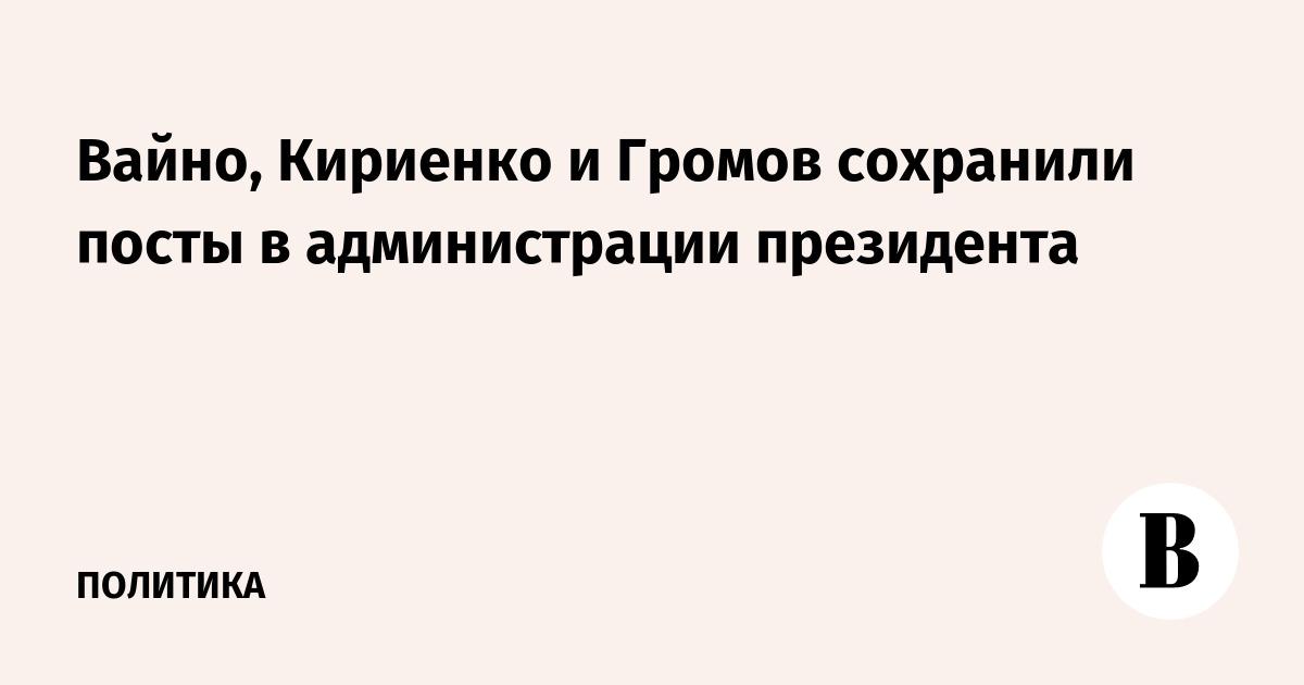 Вайно, Кириенко и Громов сохранили посты в администрации президента