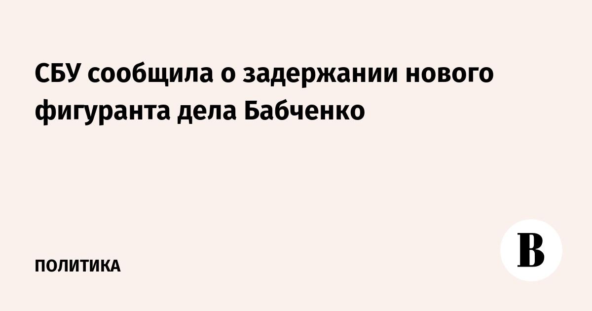 СБУ сообщила о задержании нового фигуранта дела Бабченко