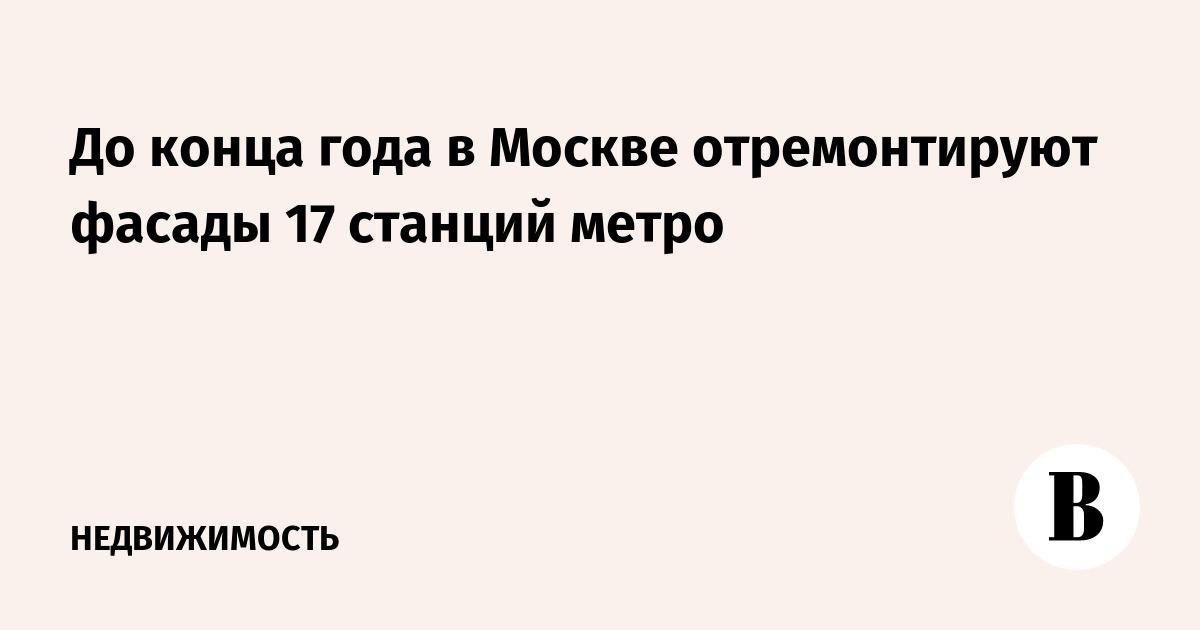 До конца года в Москве отремонтируют фасады 17 станций метро