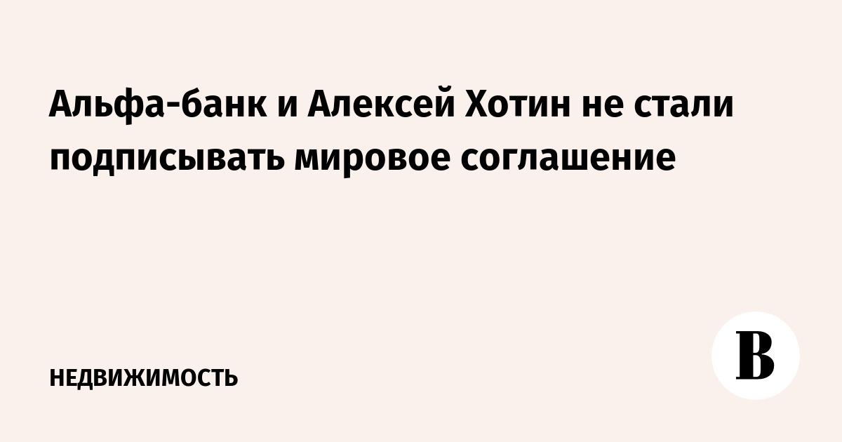 Альфа-банк и Алексей Хотин не стали подписывать мировое соглашение
