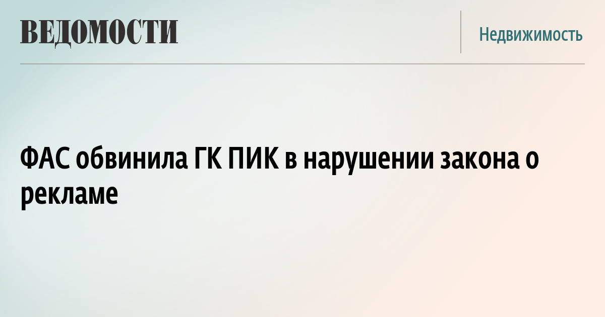 ФАС обвинила ГК ПИК в нарушении закона о рекламе