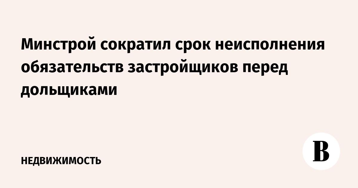Минстрой сократил срок неисполнения обязательств застройщиков перед дольщиками