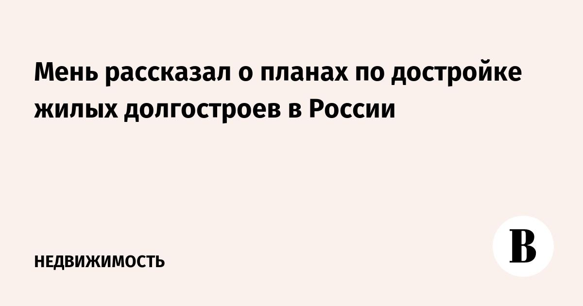 Мень рассказал о планах по достройке жилых долгостроев в России