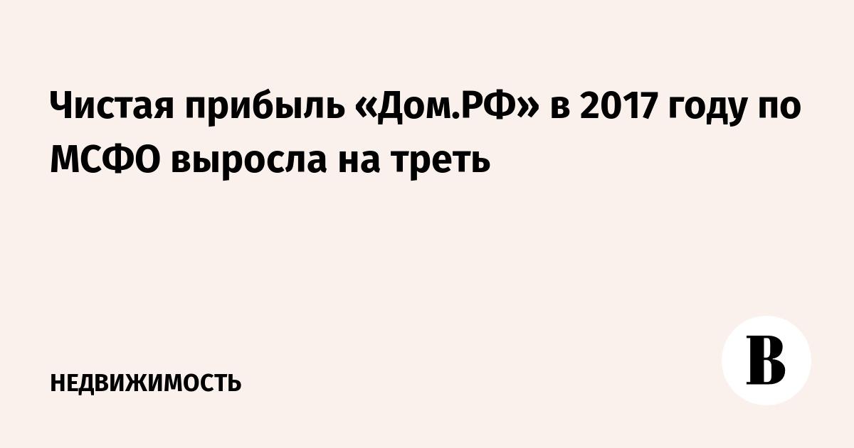 Чистая прибыль «Дом.РФ» в 2017 году по МСФО выросла на треть