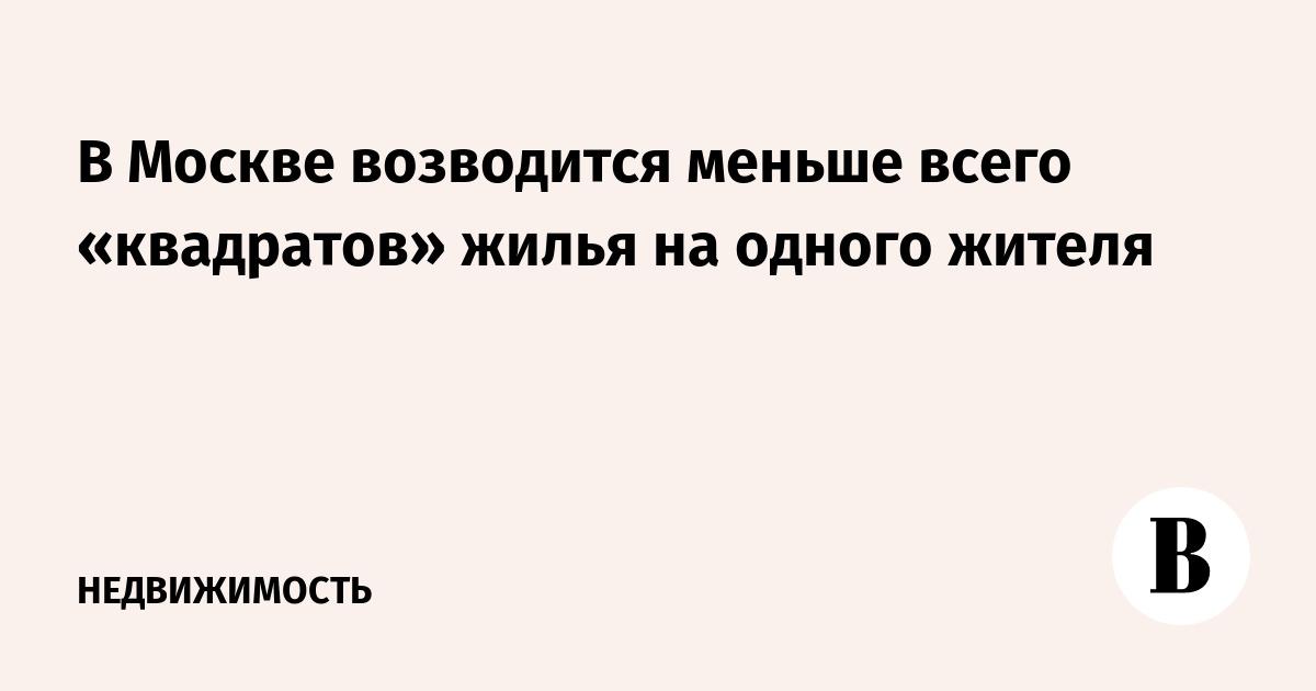 В Москве возводится меньше всего «квадратов» жилья на одного жителя