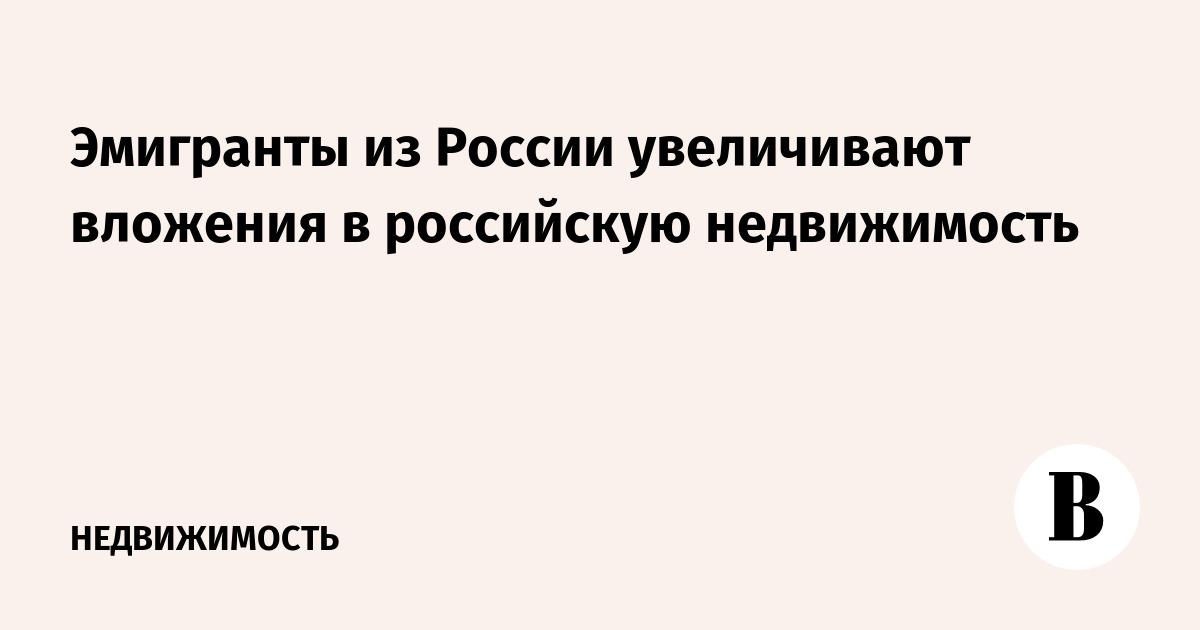 Эмигранты из России увеличивают вложения в российскую недвижимость