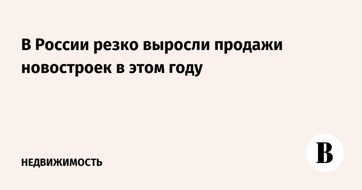 В России резко выросли продажи новостроек в этом году