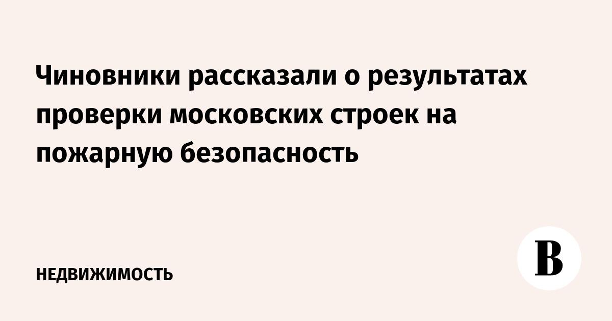 Чиновники рассказали о результатах проверки московских строек на пожарную безопасность