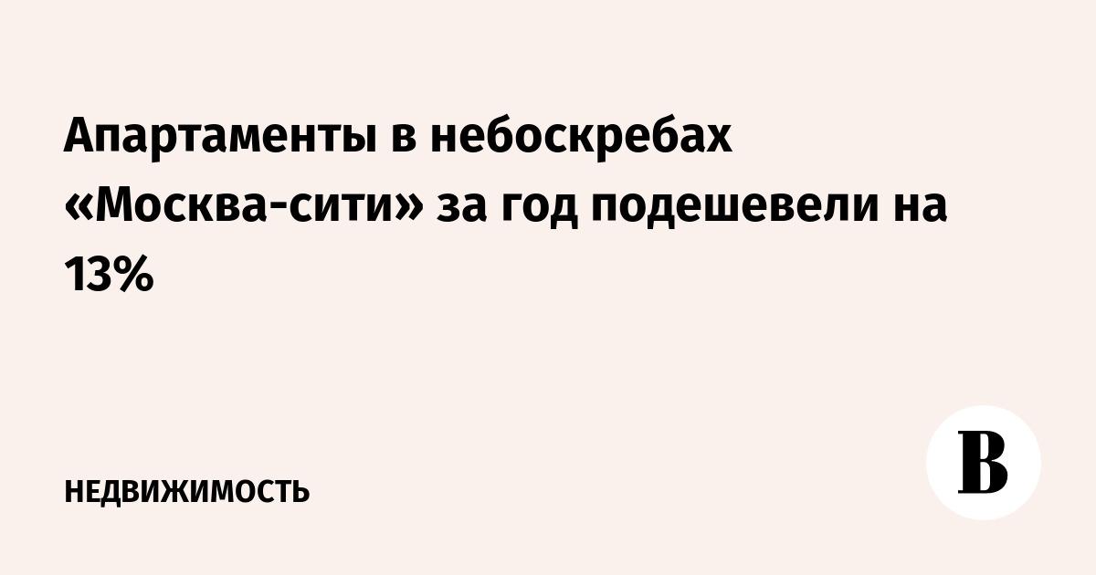 Апартаменты в небоскребах «Москва-сити» за год подешевели на 13%