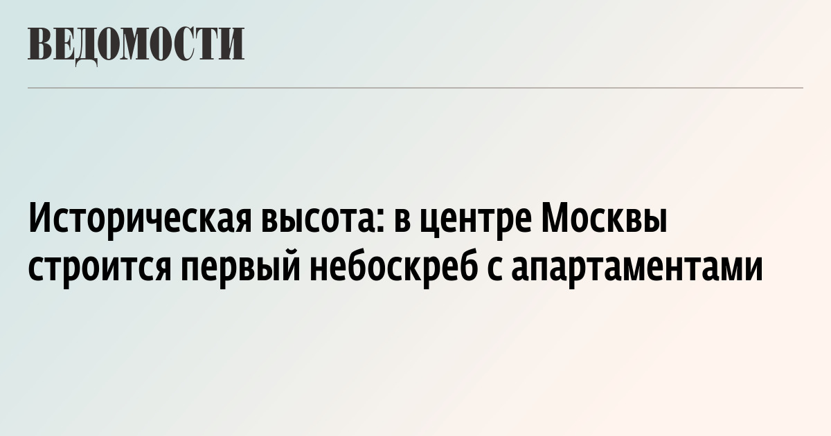 Историческая высота: в центре Москвы строится первый небоскреб c апартаментами