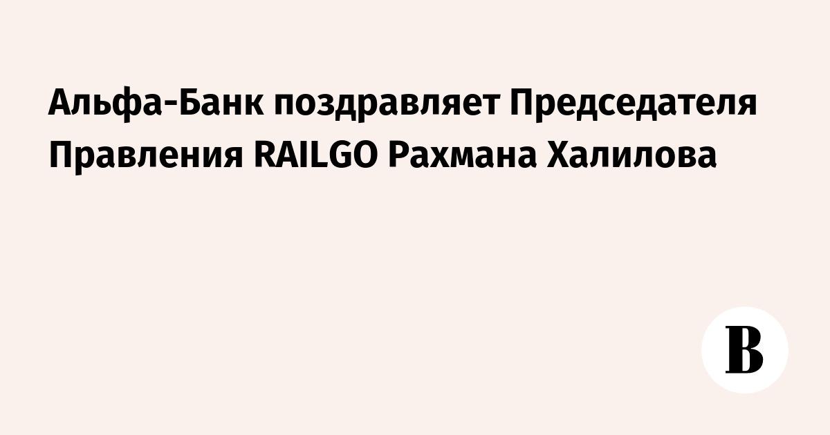 Альфа-Банк поздравляет Председателя Правления RAILGO Рахмана Халилова
