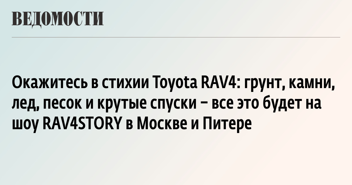 Окажитесь в стихии Toyota RAV4: грунт, камни, лед, песок и крутые спуски – все это будет на шоу RAV4STORY в Москве и Питере