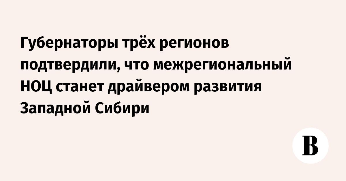 Губернаторы трёх регионов подтвердили, что межрегиональный НОЦ станет драйвером развития Западной Сибири