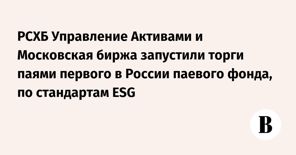 РСХБ Управление Активами и Московская биржа запустили торги паями первого в России паевого фонда, по стандартам ESG