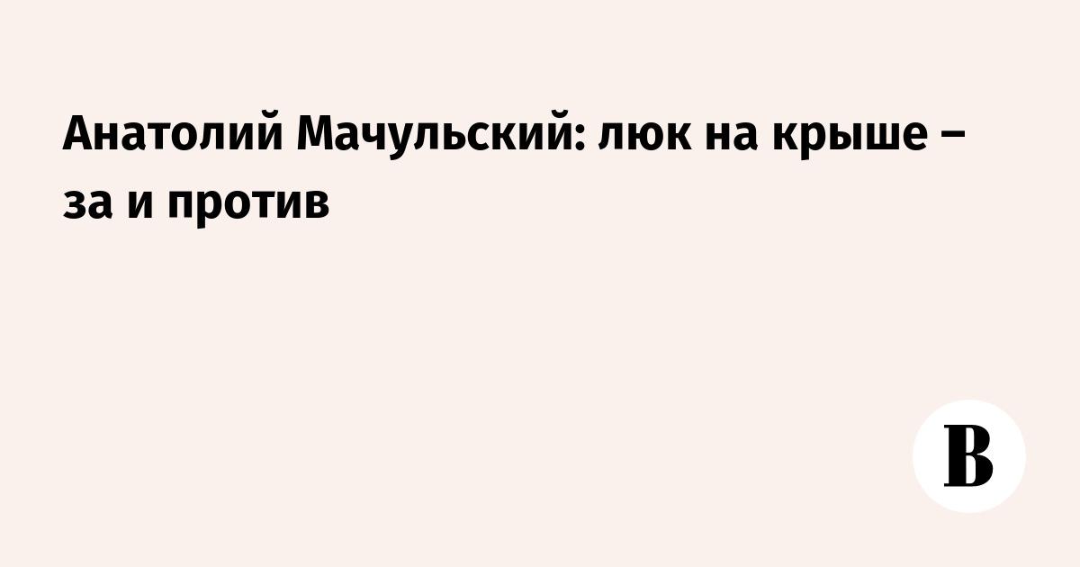 Анатолий Мачульский: люк на крыше – за и против