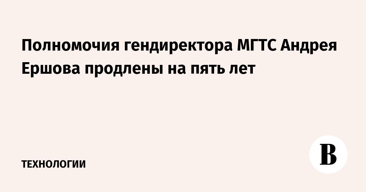 Полномочия гендиректора МГТС Андрея Ершова продлены на пять лет
