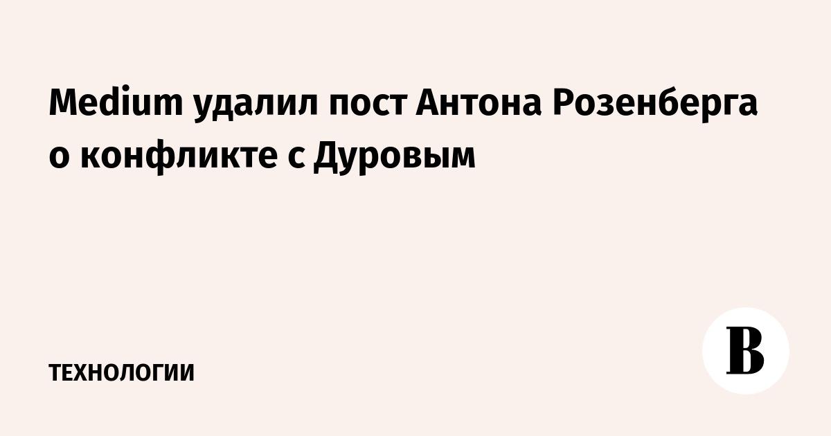 Medium удалил пост Антона Розенберга о конфликте с Дуровым