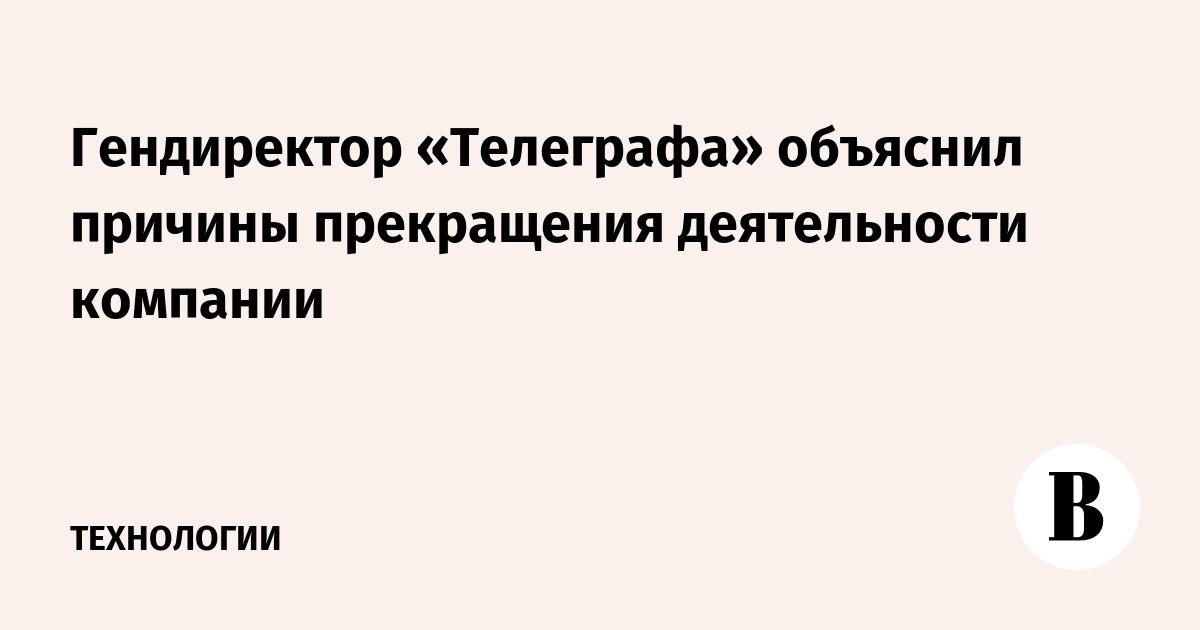 Гендиректор «Телеграфа» объяснил причины прекращения деятельности компании