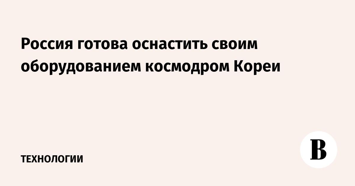 Россия готова оснастить своим оборудованием космодром Кореи