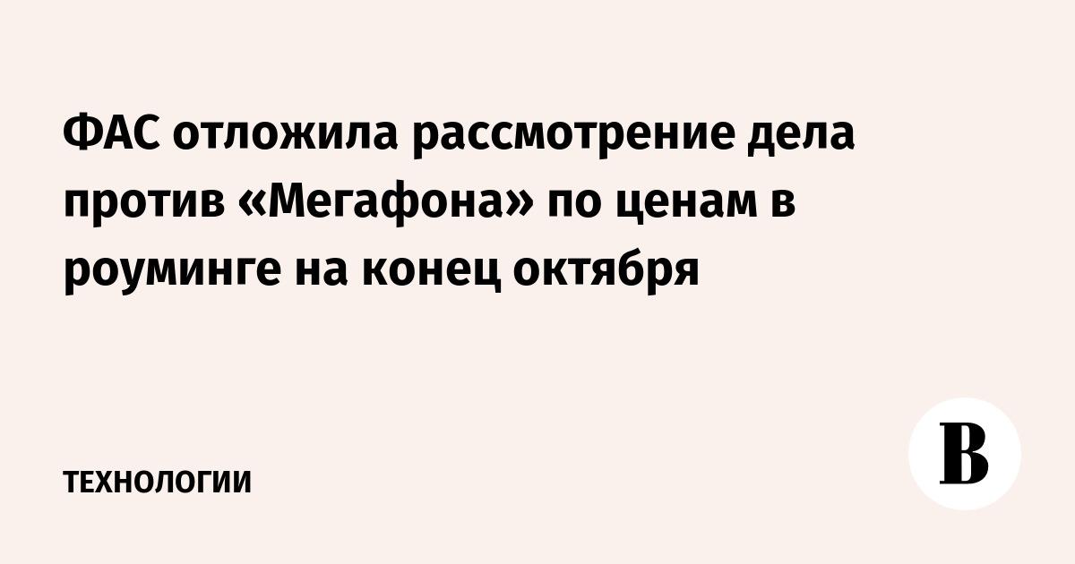 ФАС отложила рассмотрение дела против «Мегафона» по ценам в роуминге на конец октября
