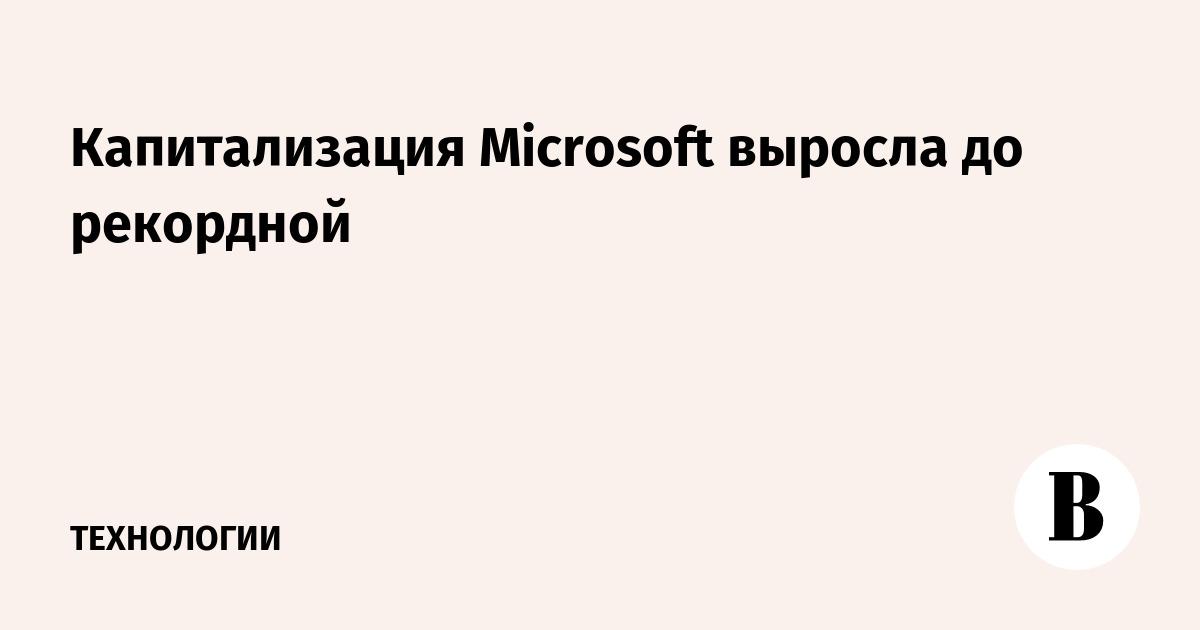 Капитализация Microsoft выросла до рекордной