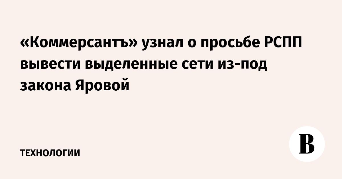 «Коммерсантъ» узнал о просьбе РСПП вывести выделенные сети из-под закона Яровой