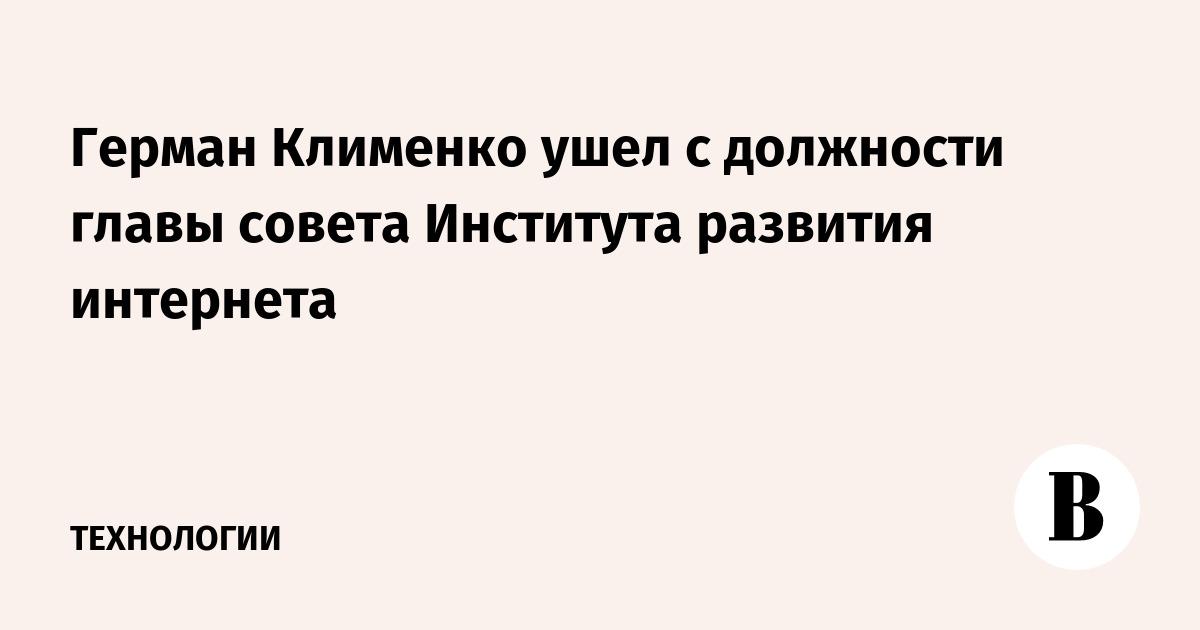 Герман Клименко ушел с должности главы совета Института развития интернета
