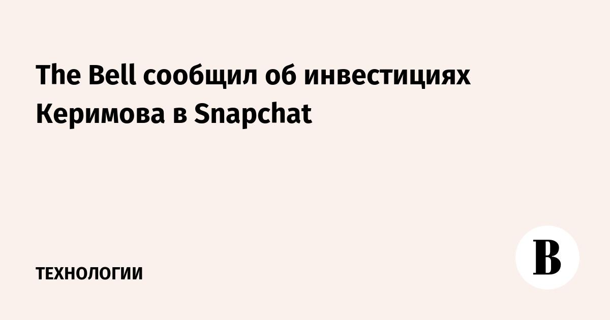 The Bell сообщил об инвестициях Керимова в Snapchat