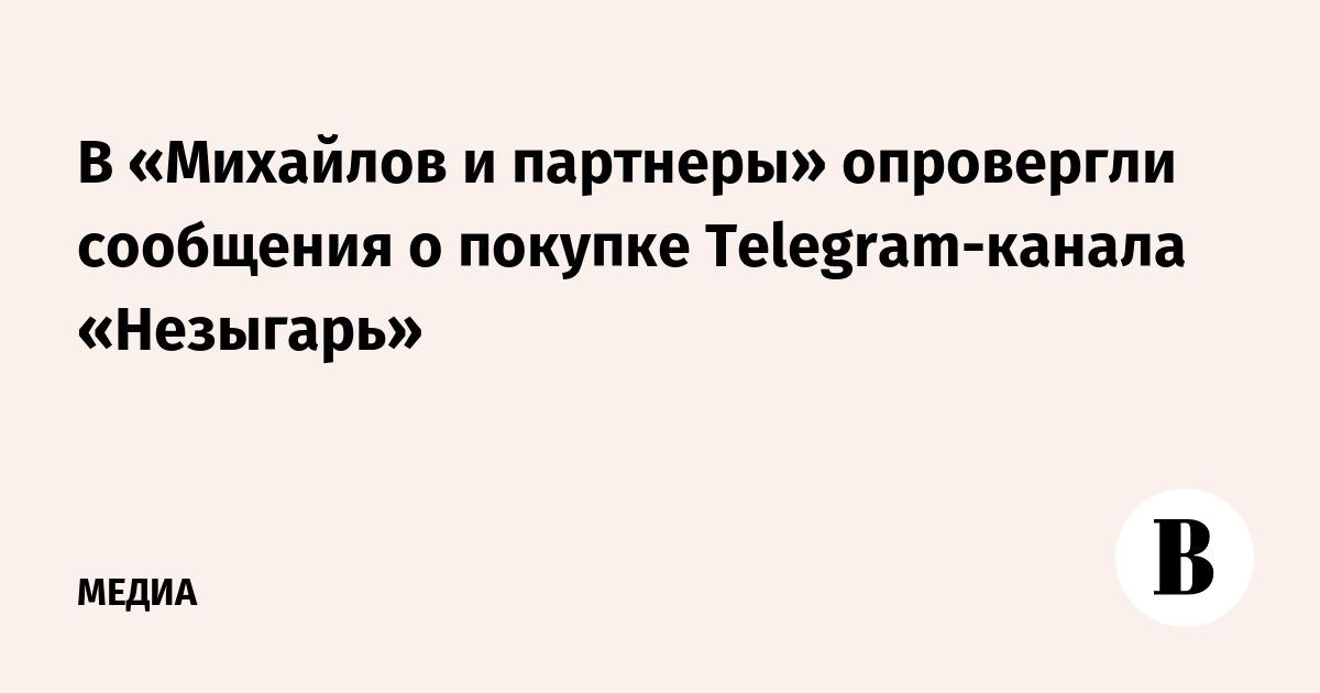 В «Михайлов и партнеры» опровергли сообщения о покупке Telegram-канала «Незыгарь»