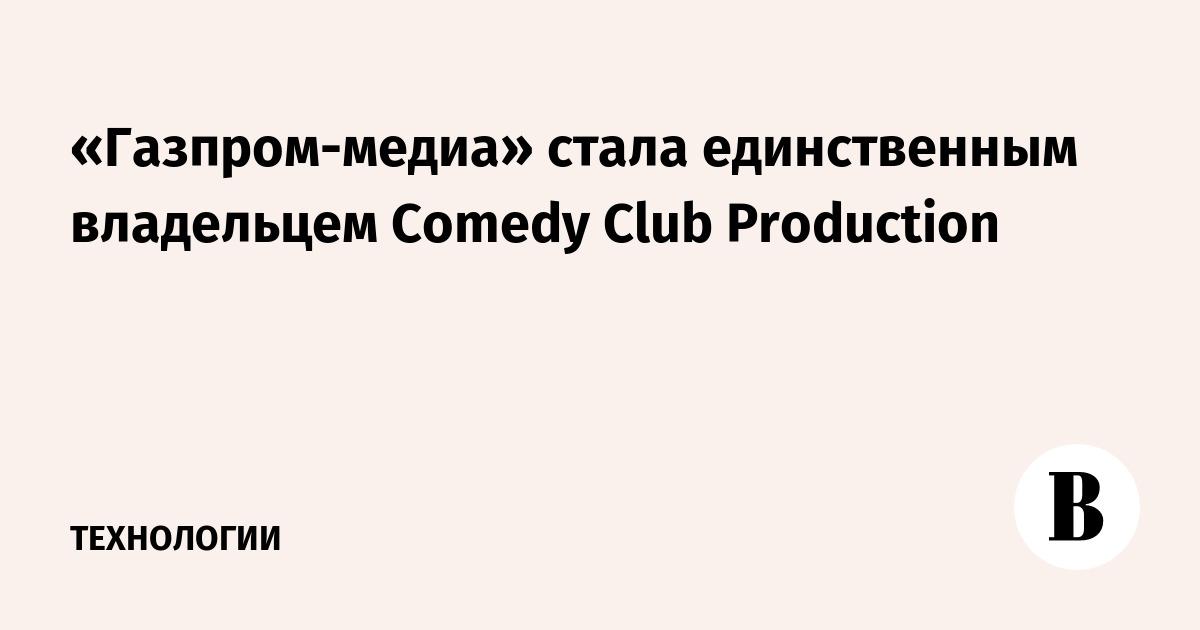 «Газпром-медиа» стала единственным владельцем Comedy Club Production