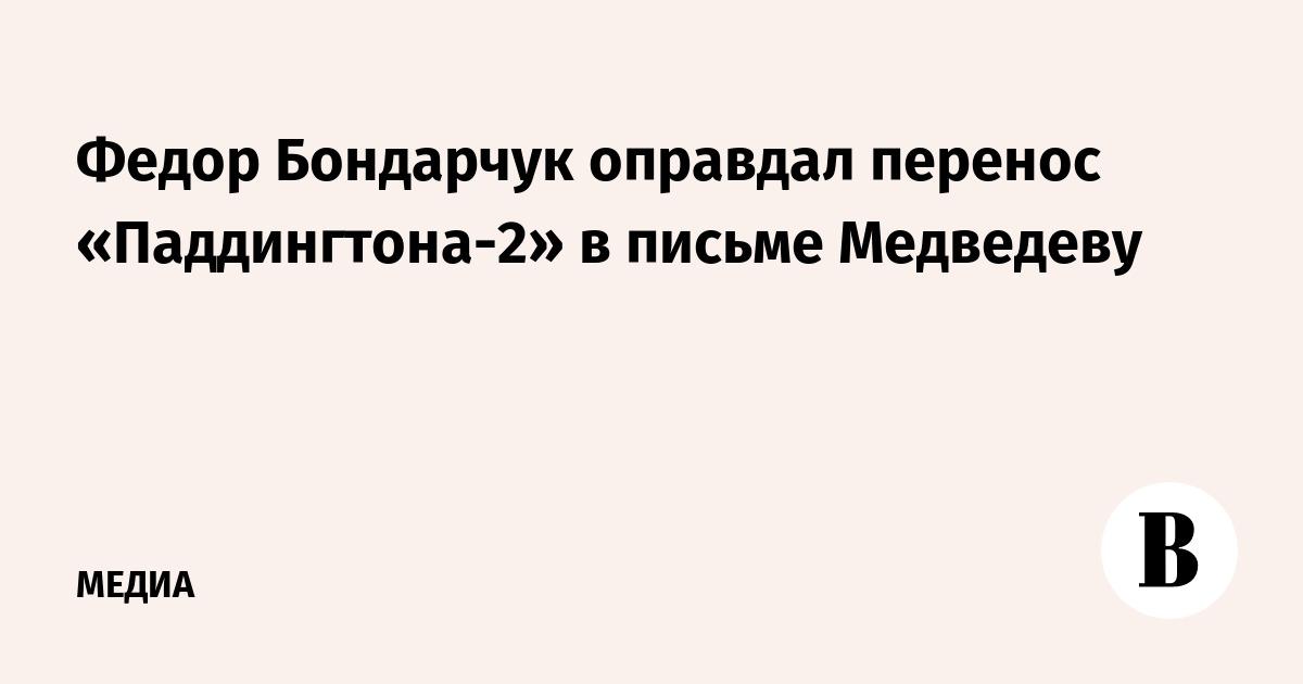 Федор Бондарчук оправдал перенос «Паддингтона-2» в письме Медведеву