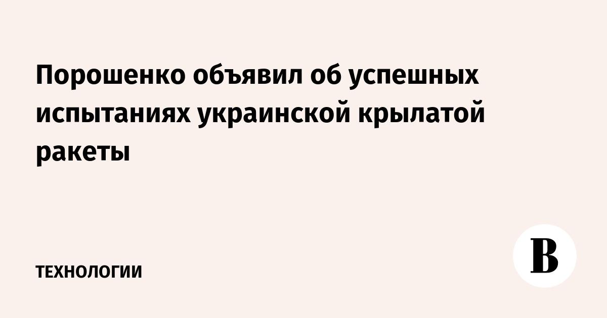Порошенко объявил об успешных испытаниях украинской крылатой ракеты