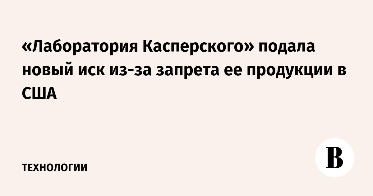 «Лаборатория Касперского» подала новый иск из-за запрета ее продукции в США