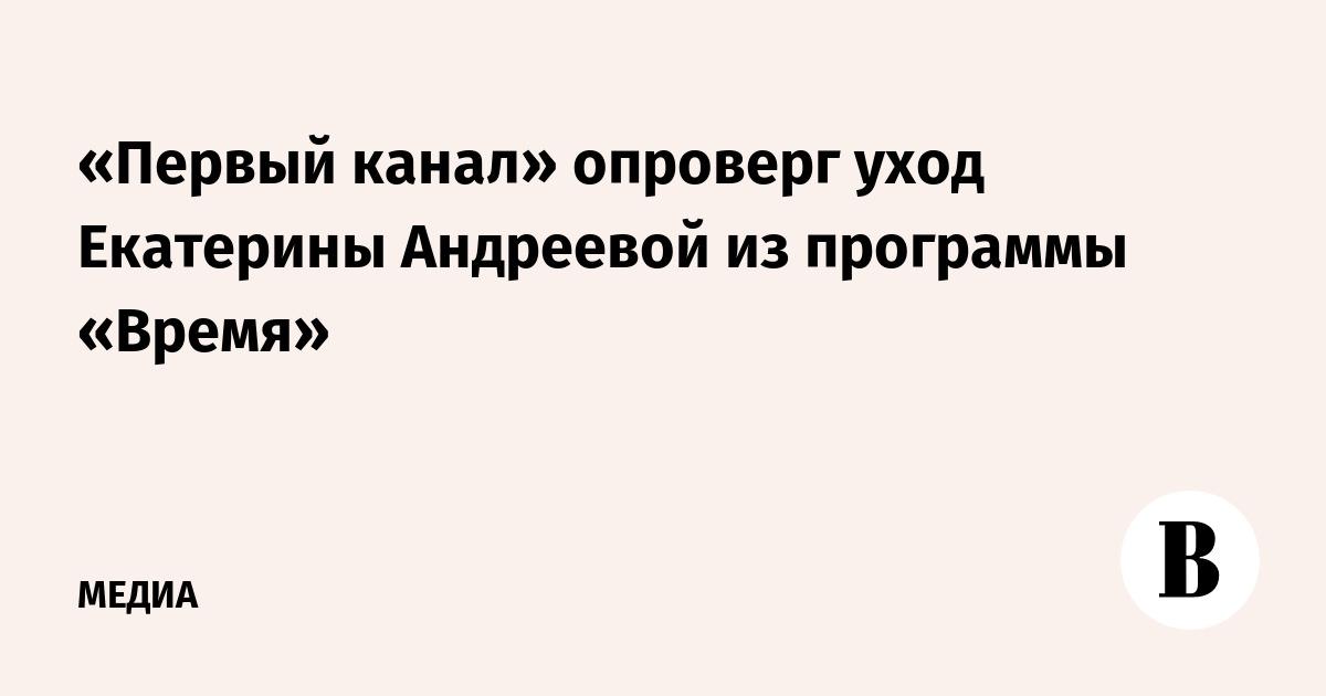 «Первый канал» опроверг уход Екатерины Андреевой из программы «Время»